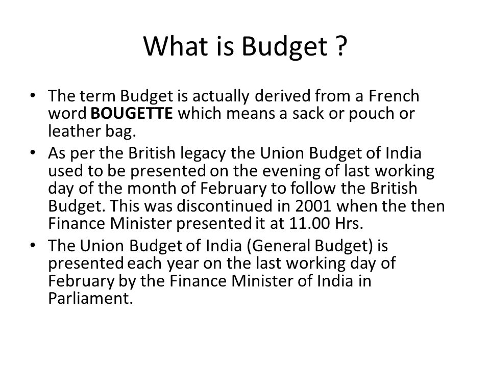 What is Budget The term Budget is actually derived from a French word BOUGETTE which means a sack or pouch or leather bag.