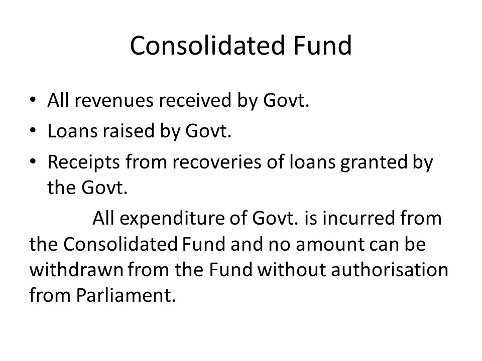 Consolidated Fund All revenues received by Govt. Loans raised by Govt.