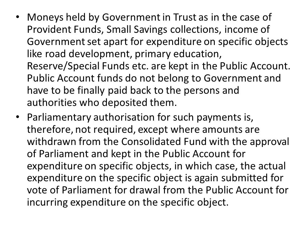 Moneys held by Government in Trust as in the case of Provident Funds, Small Savings collections, income of Government set apart for expenditure on specific objects like road development, primary education, Reserve/Special Funds etc. are kept in the Public Account. Public Account funds do not belong to Government and have to be finally paid back to the persons and authorities who deposited them.