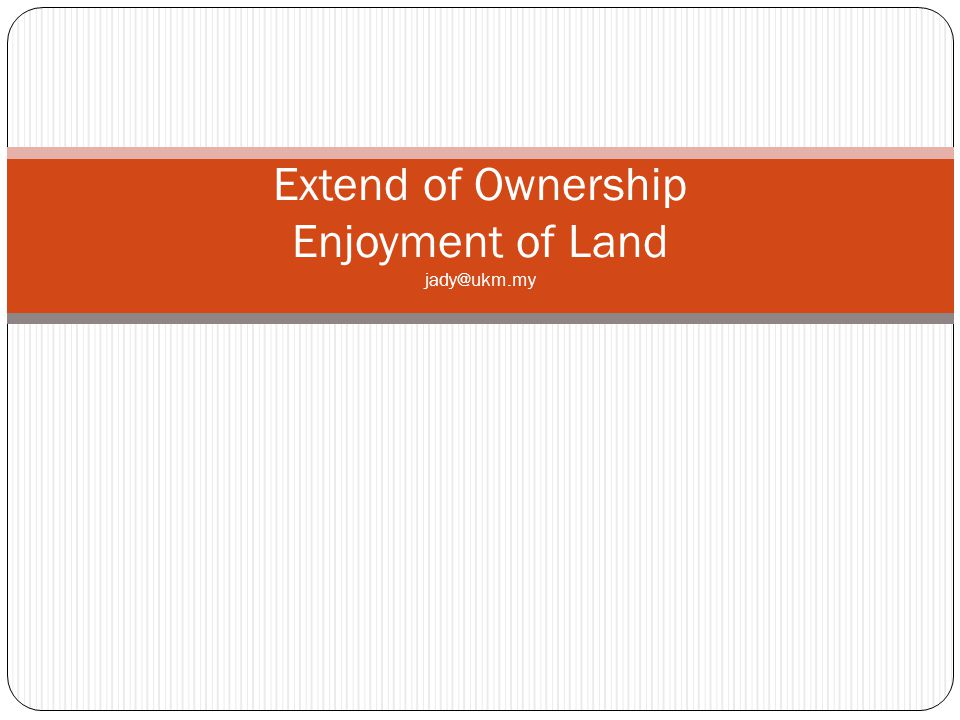 Extend of Ownership Enjoyment of Land jady@ukm.my