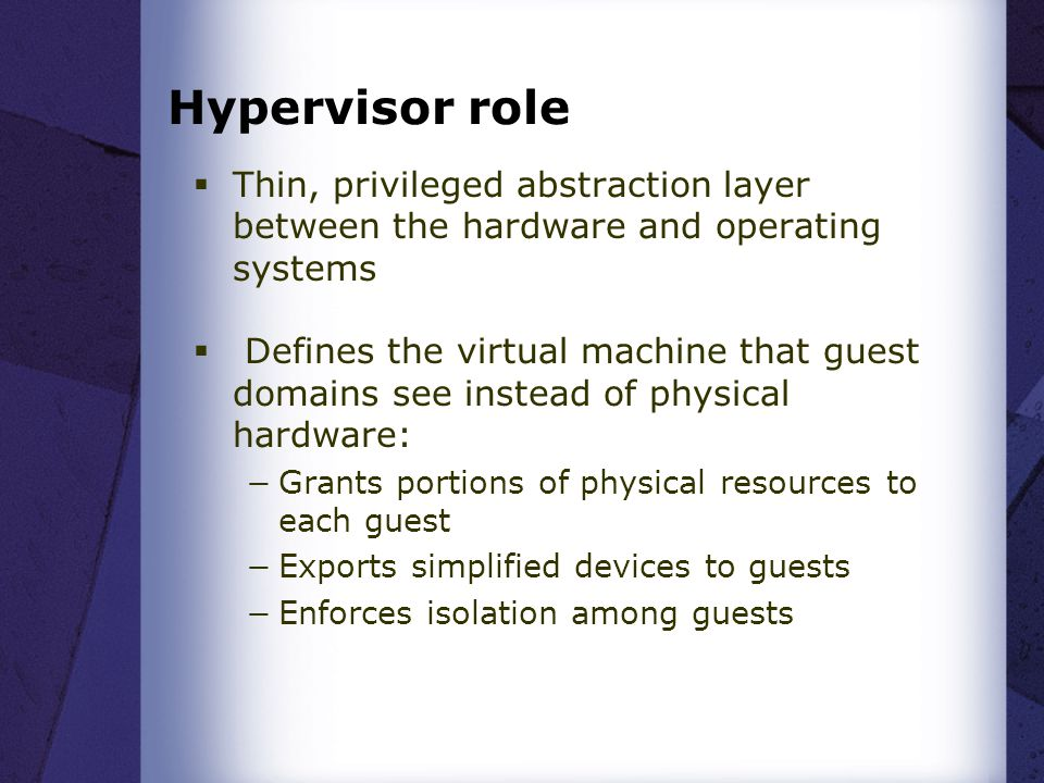 Hypervisor role Thin, privileged abstraction layer between the hardware and operating systems.