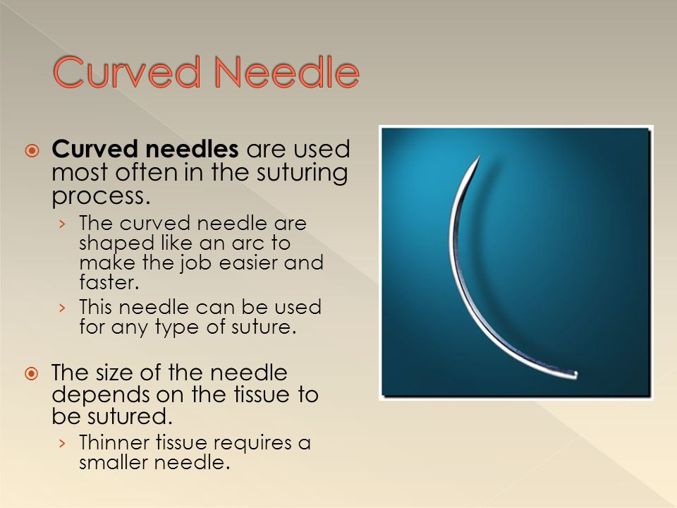 Curved Needle Curved needles are used most often in the suturing process.
