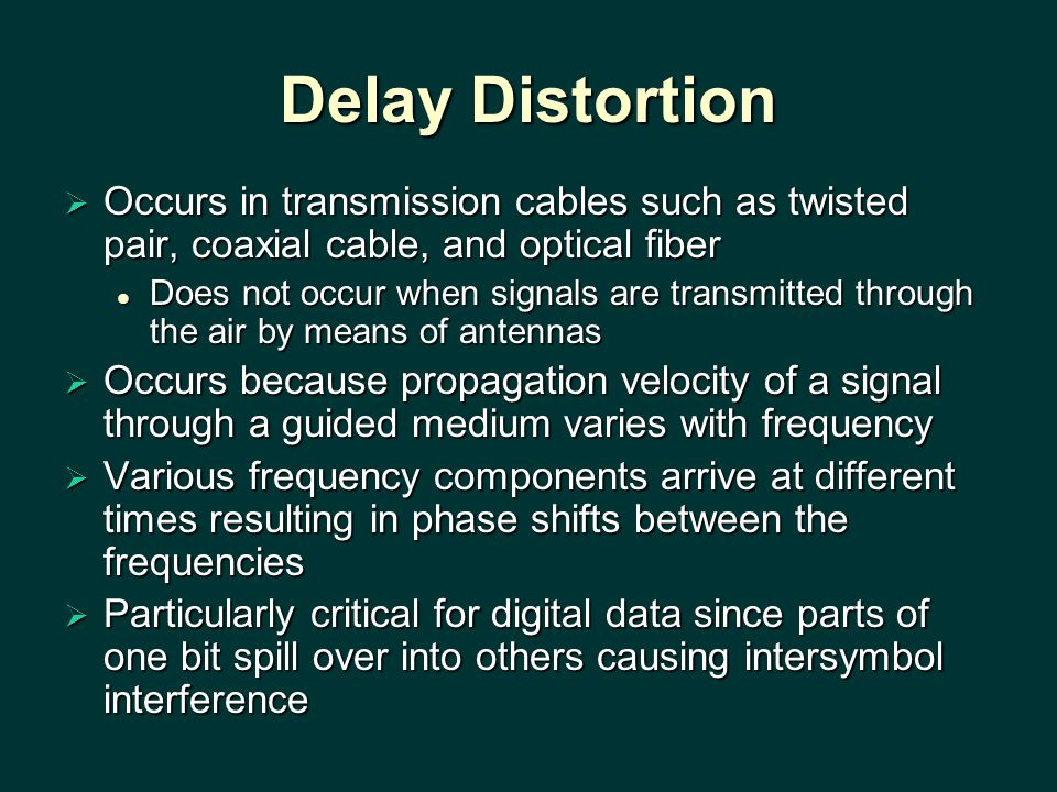 Delay Distortion Occurs in transmission cables such as twisted pair, coaxial cable, and optical fiber.