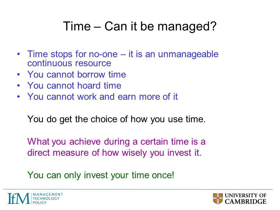 Time – Can it be managed Time stops for no-one – it is an unmanageable continuous resource. You cannot borrow time.