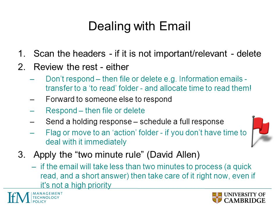 Dealing with Email Scan the headers - if it is not important/relevant - delete. Review the rest - either.