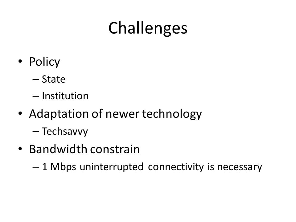 Challenges Policy Adaptation of newer technology Bandwidth constrain