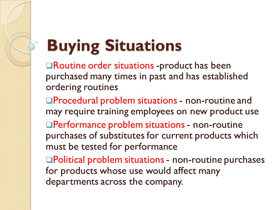 Buying Situations Routine order situations -product has been purchased many times in past and has established ordering routines.