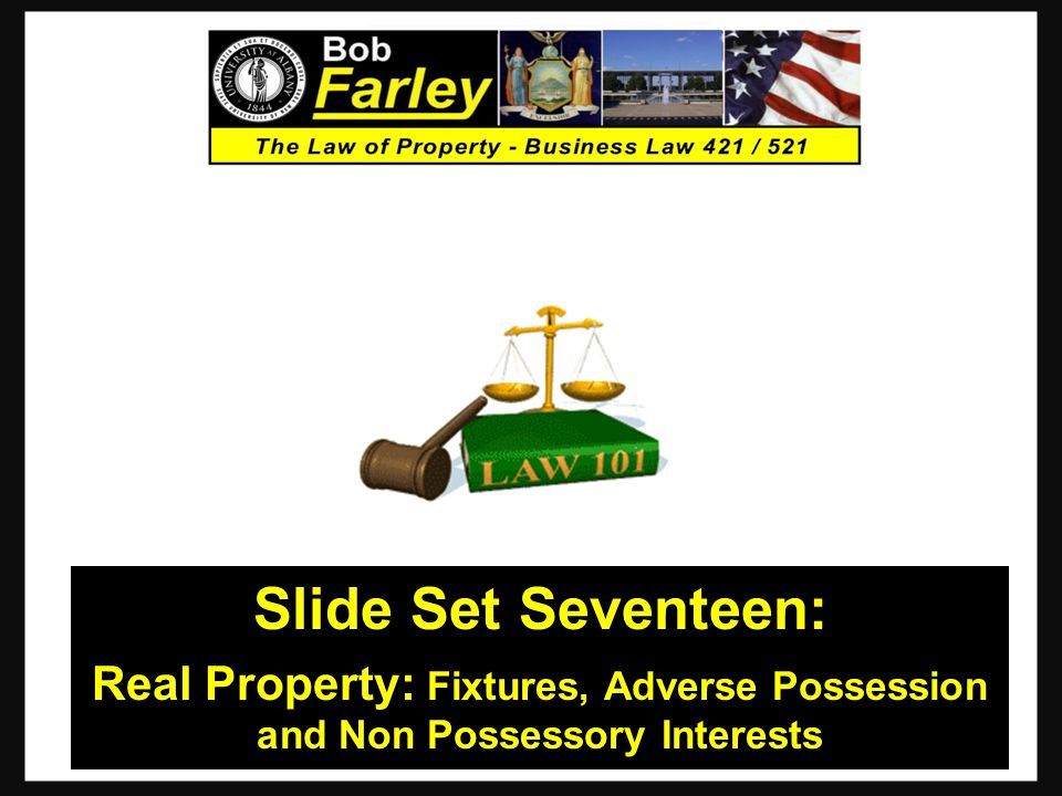 Slide Set Seventeen: Real Property: Fixtures, Adverse Possession and Non Possessory Interests