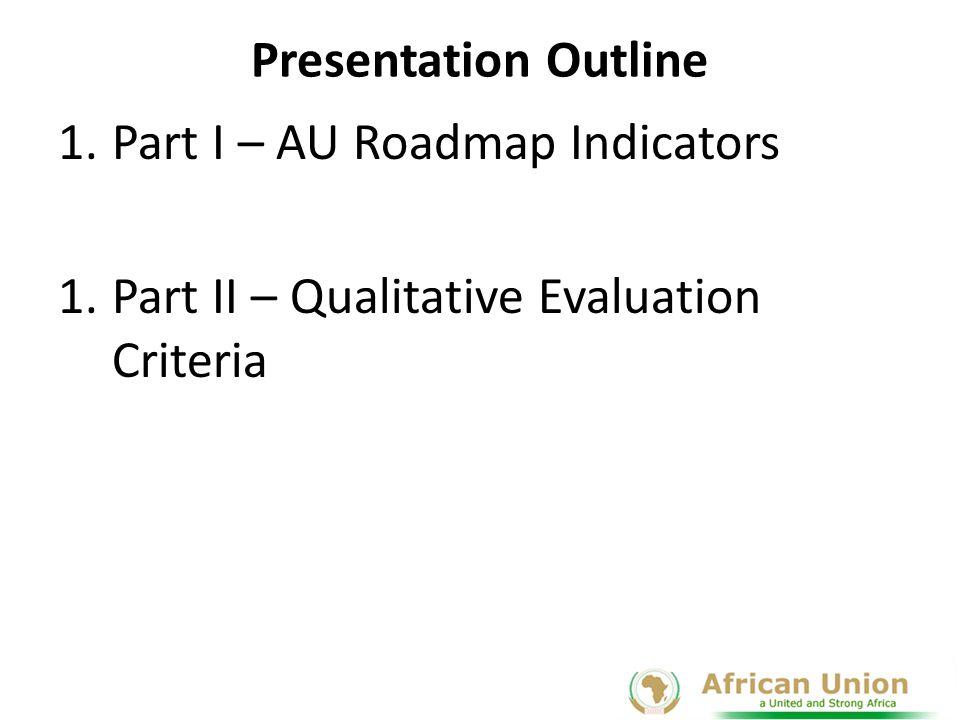Presentation Outline Part I – AU Roadmap Indicators Part II – Qualitative Evaluation Criteria