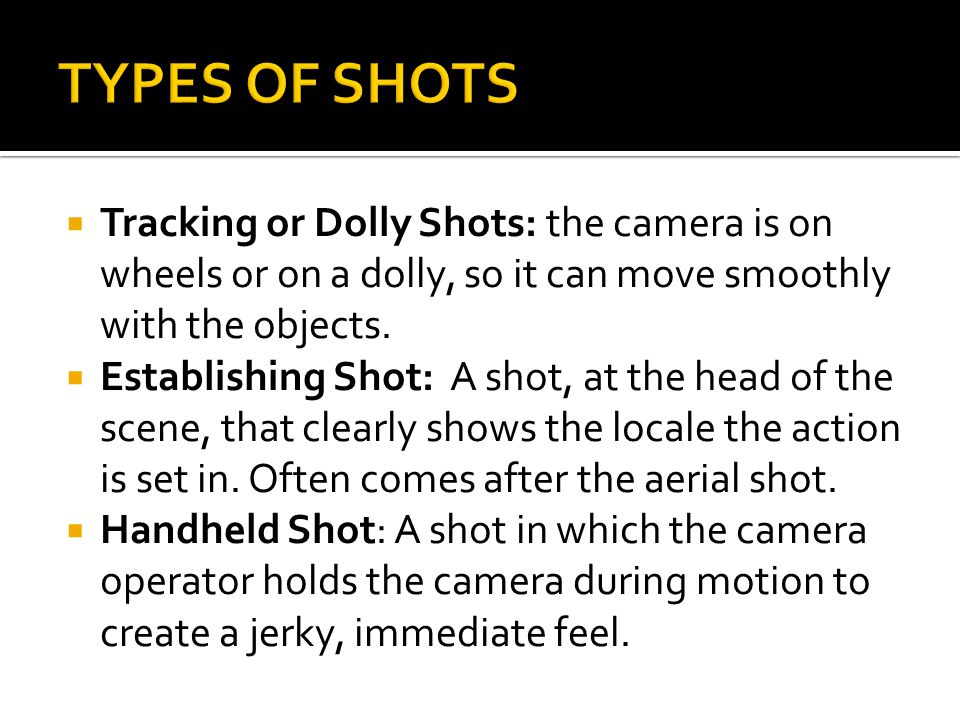 TYPES OF SHOTS Tracking or Dolly Shots: the camera is on wheels or on a dolly, so it can move smoothly with the objects.