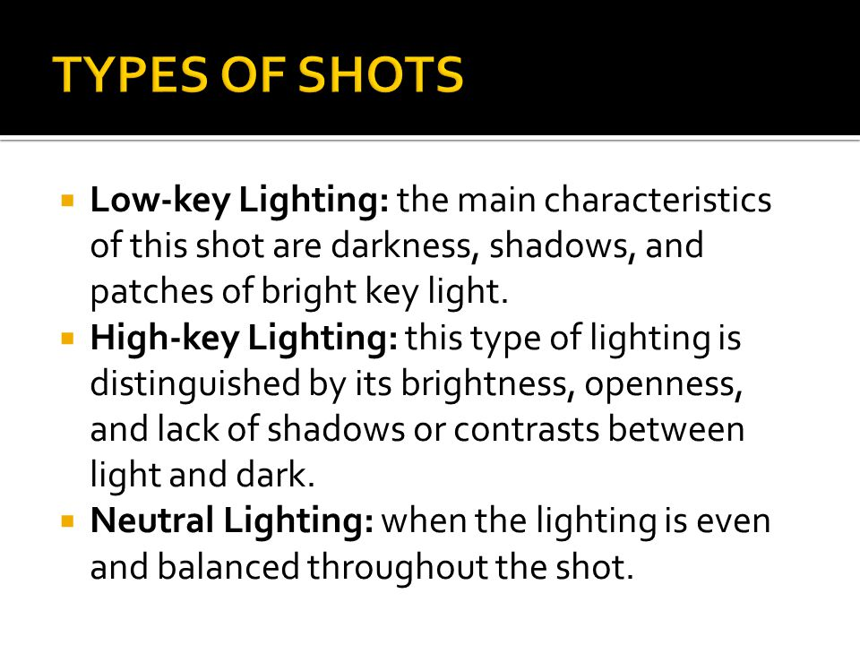 TYPES OF SHOTS Low-key Lighting: the main characteristics of this shot are darkness, shadows, and patches of bright key light.