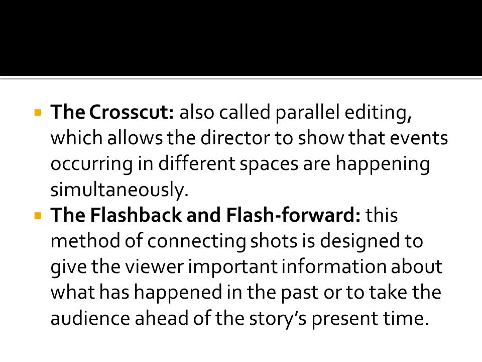 The Crosscut: also called parallel editing, which allows the director to show that events occurring in different spaces are happening simultaneously.