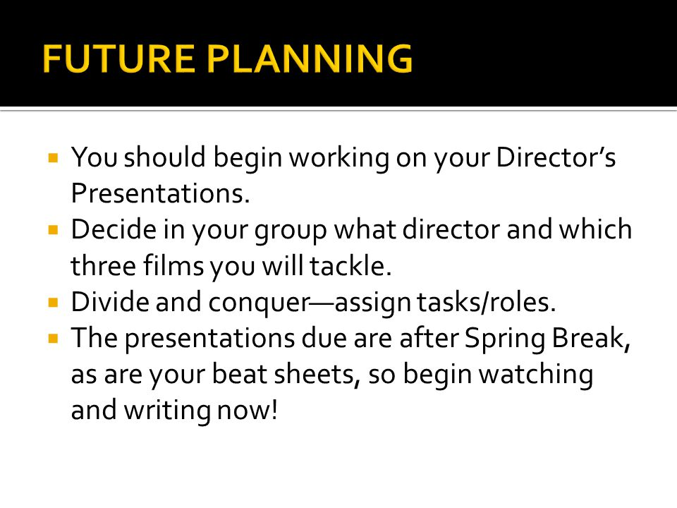 FUTURE PLANNING You should begin working on your Director's Presentations. Decide in your group what director and which three films you will tackle.
