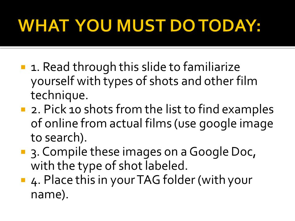 WHAT YOU MUST DO TODAY: 1. Read through this slide to familiarize yourself with types of shots and other film technique.