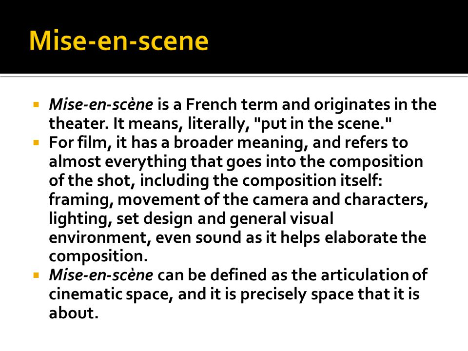 Mise-en-scene Mise-en-scène is a French term and originates in the theater. It means, literally, put in the scene.
