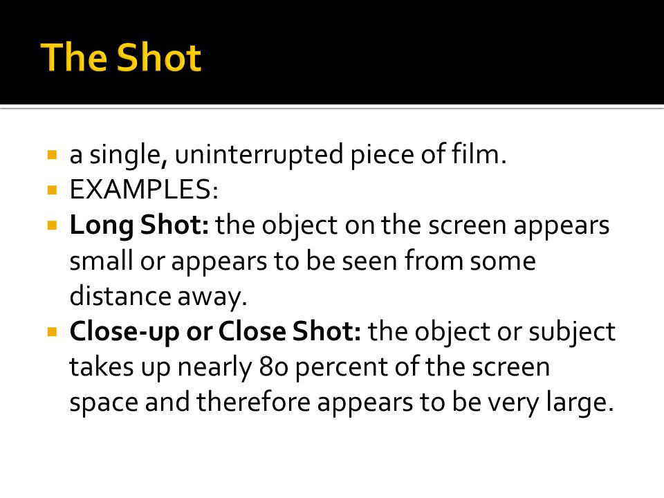 The Shot a single, uninterrupted piece of film. EXAMPLES:
