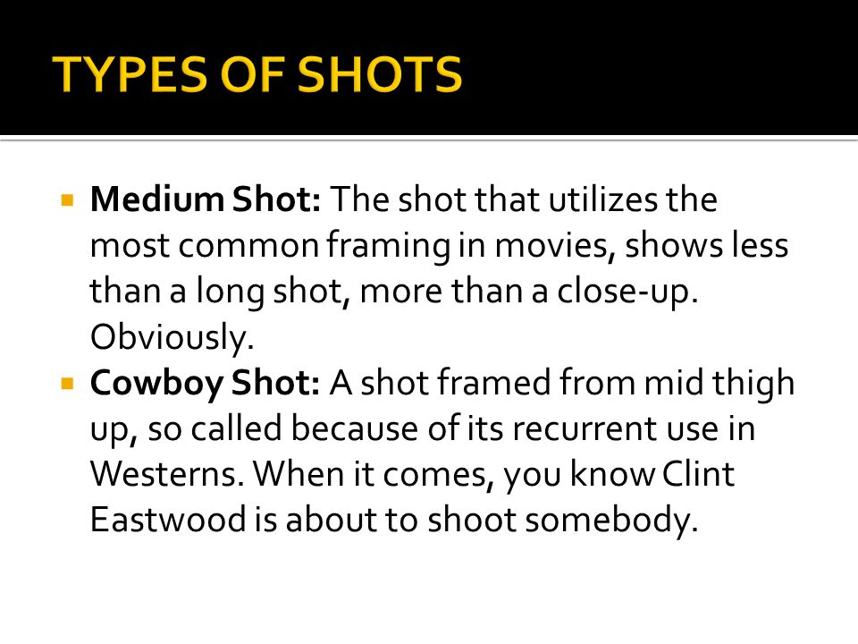 TYPES OF SHOTS Medium Shot: The shot that utilizes the most common framing in movies, shows less than a long shot, more than a close-up. Obviously.