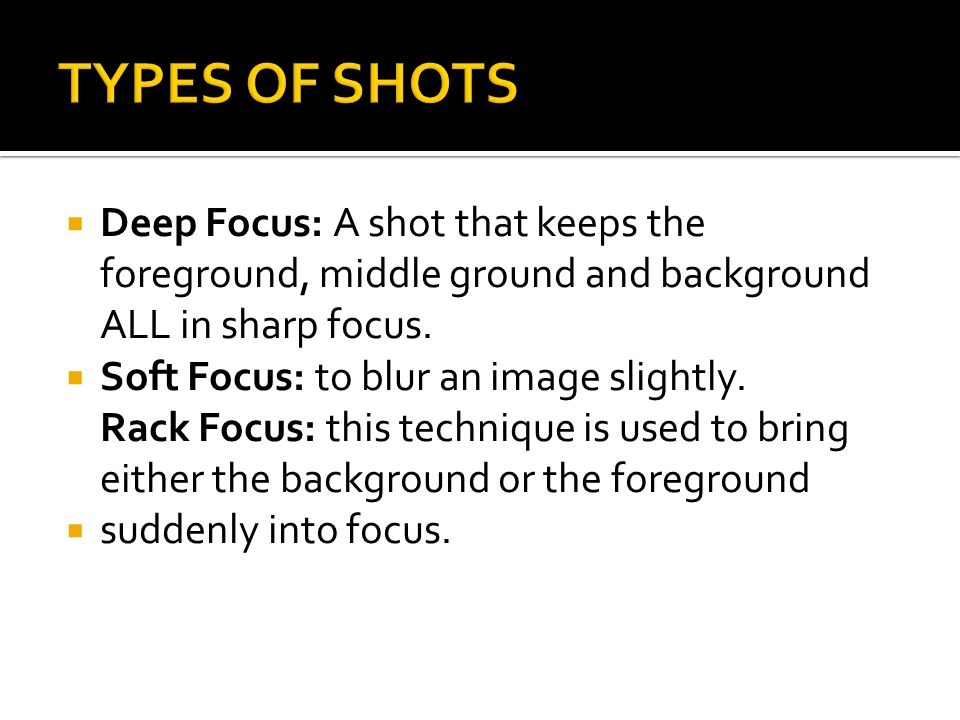 TYPES OF SHOTS Deep Focus: A shot that keeps the foreground, middle ground and background ALL in sharp focus.