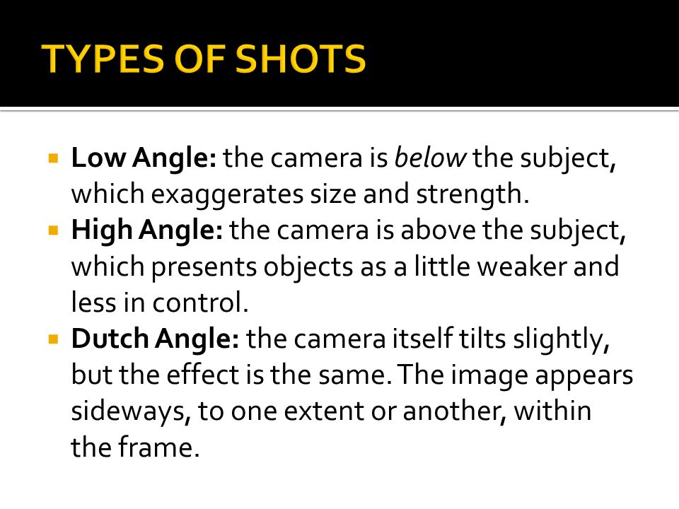 TYPES OF SHOTS Low Angle: the camera is below the subject, which exaggerates size and strength.