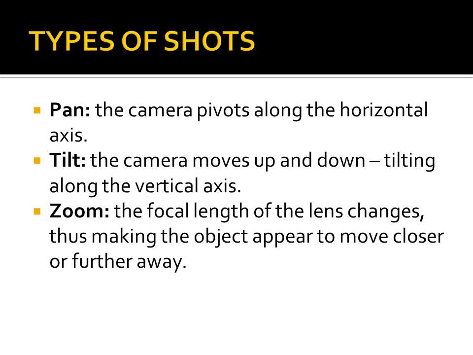 TYPES OF SHOTS Pan: the camera pivots along the horizontal axis.