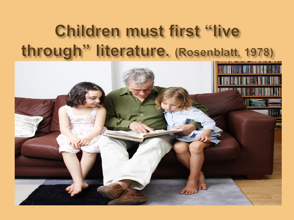 Children must first live through literature. (Rosenblatt, 1978)