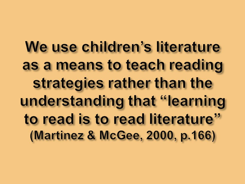 We use children's literature as a means to teach reading strategies rather than the understanding that learning to read is to read literature (Martinez & McGee, 2000, p.166)