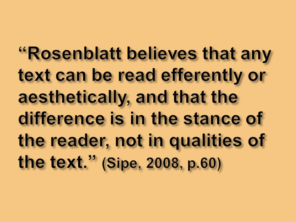 Rosenblatt believes that any text can be read efferently or aesthetically, and that the difference is in the stance of the reader, not in qualities of the text. (Sipe, 2008, p.60)