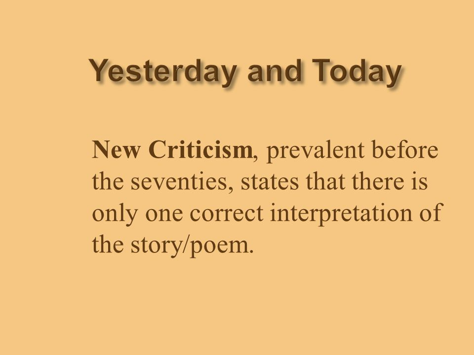 Yesterday and Today New Criticism, prevalent before the seventies, states that there is only one correct interpretation of the story/poem.