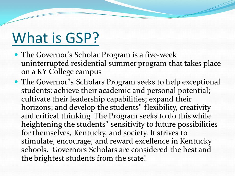 What is GSP The Governor's Scholar Program is a five-week uninterrupted residential summer program that takes place on a KY College campus.