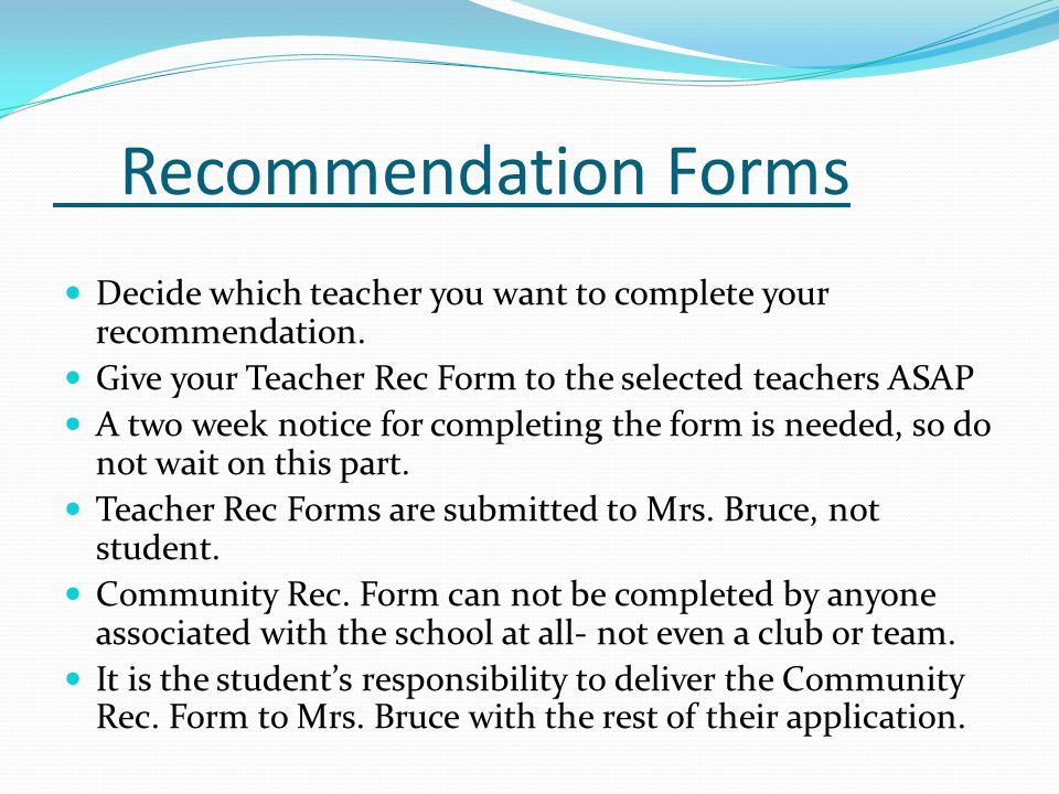 Recommendation Forms Decide which teacher you want to complete your recommendation. Give your Teacher Rec Form to the selected teachers ASAP.