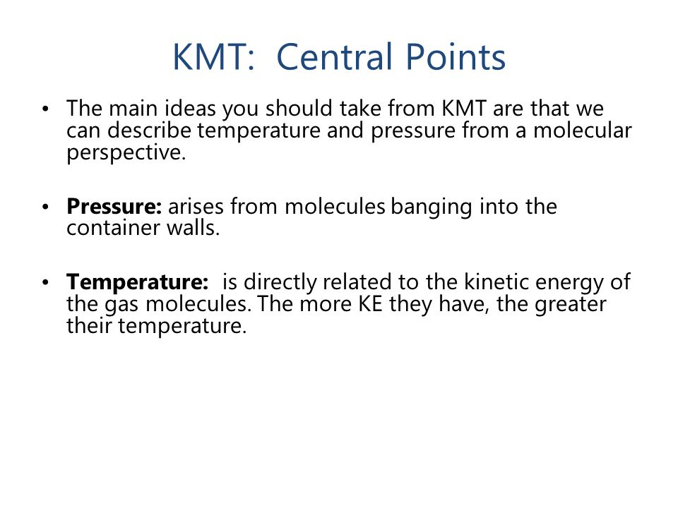 KMT: Central Points The main ideas you should take from KMT are that we can describe temperature and pressure from a molecular perspective.