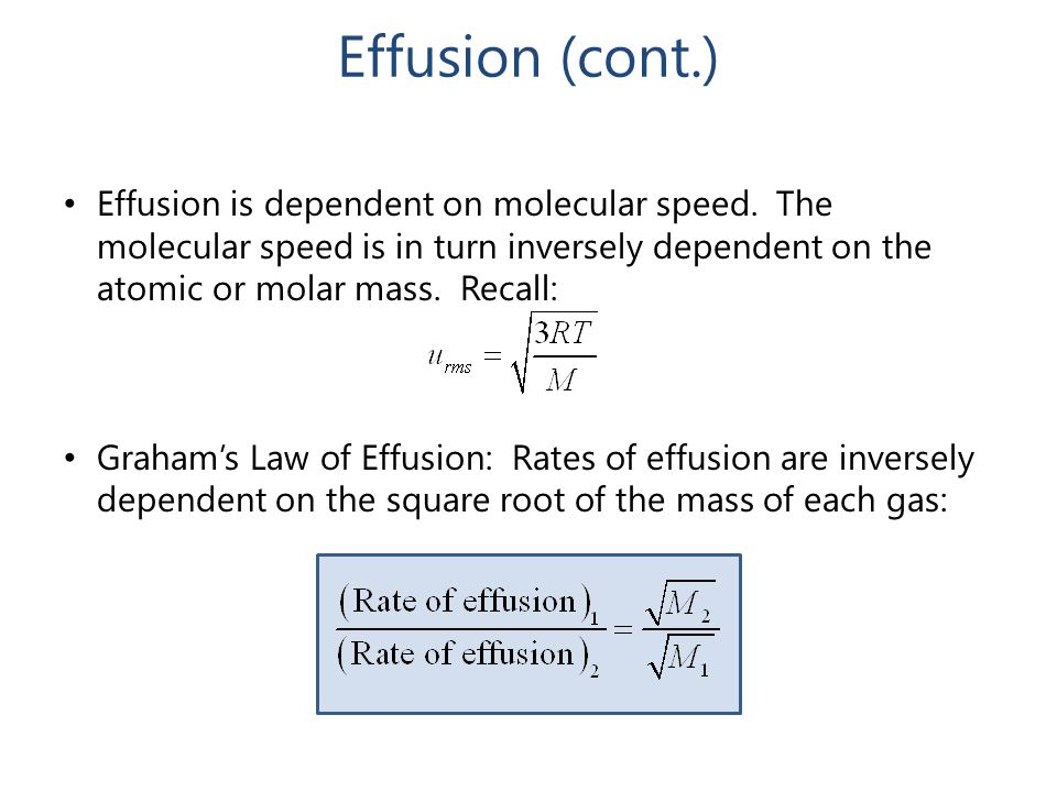 Effusion (cont.) Effusion is dependent on molecular speed. The molecular speed is in turn inversely dependent on the atomic or molar mass. Recall: