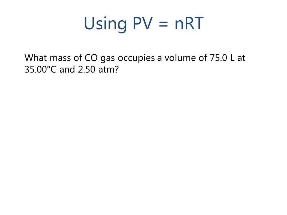 Using PV = nRT What mass of CO gas occupies a volume of 75.0 L at 35.00°C and 2.50 atm