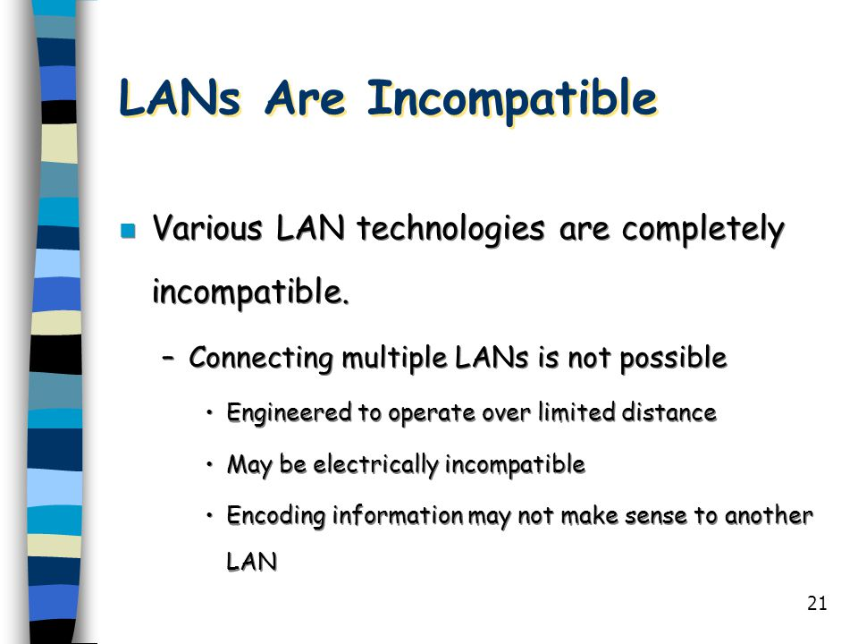 LANs Are Incompatible Various LAN technologies are completely incompatible. Connecting multiple LANs is not possible.