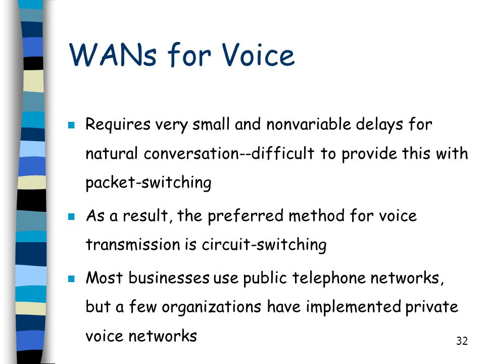 WANs for Voice Requires very small and nonvariable delays for natural conversation--difficult to provide this with packet-switching.