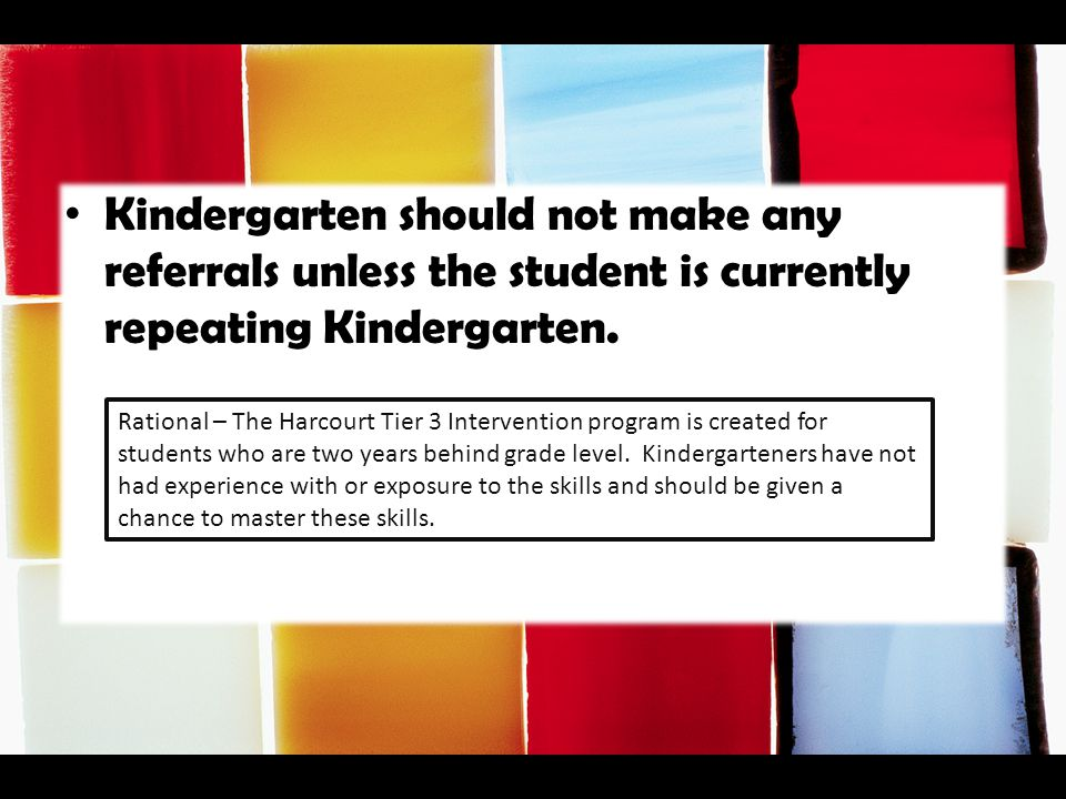 Kindergarten should not make any referrals unless the student is currently repeating Kindergarten.