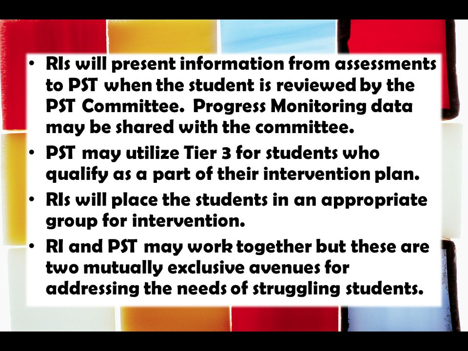 RIs will present information from assessments to PST when the student is reviewed by the PST Committee. Progress Monitoring data may be shared with the committee.