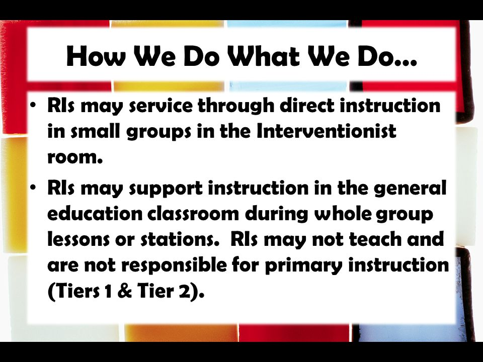 How We Do What We Do… RIs may service through direct instruction in small groups in the Interventionist room.