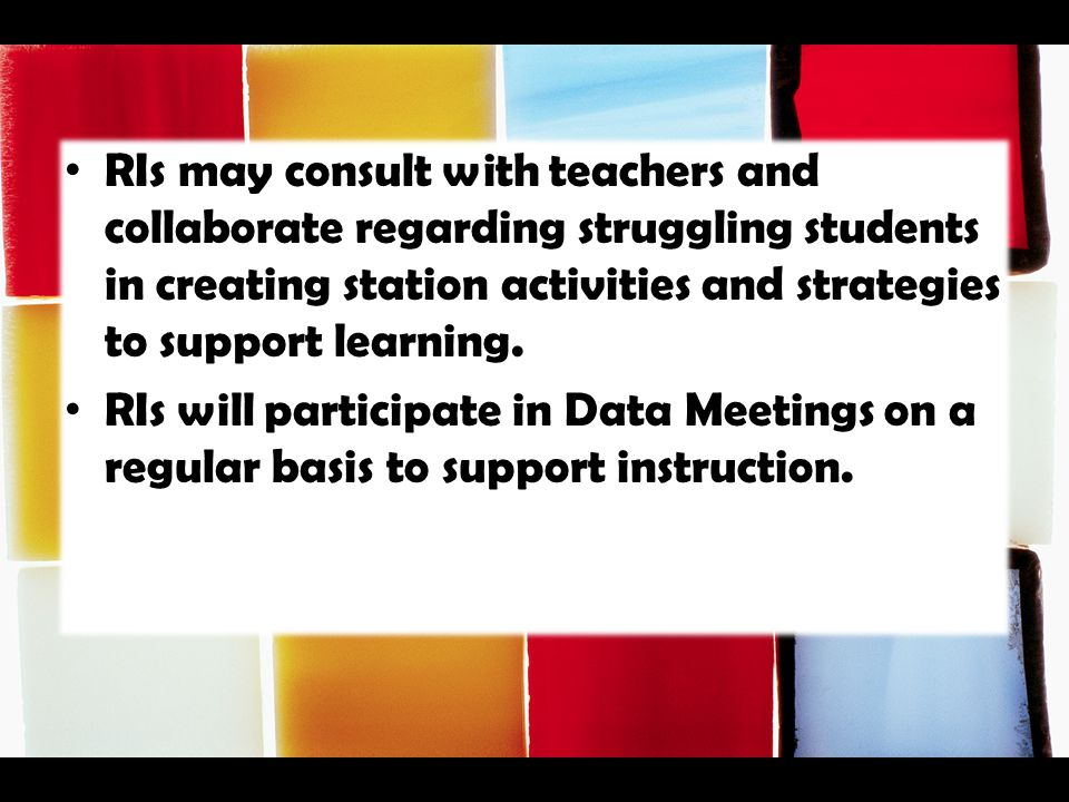 RIs may consult with teachers and collaborate regarding struggling students in creating station activities and strategies to support learning.