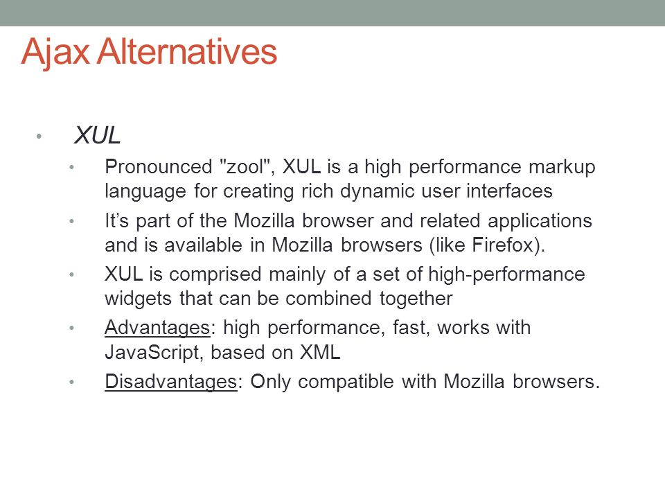 Ajax Alternatives XUL. Pronounced zool , XUL is a high performance markup language for creating rich dynamic user interfaces.