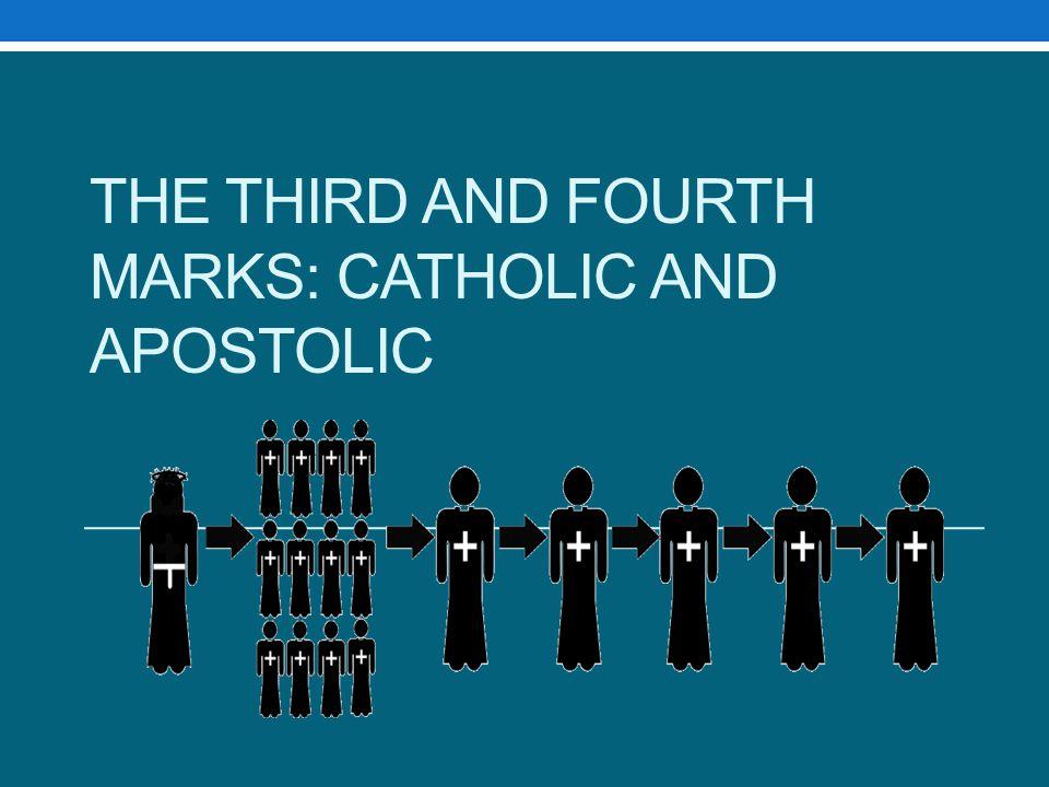 The Third and fourth marks: Catholic and Apostolic