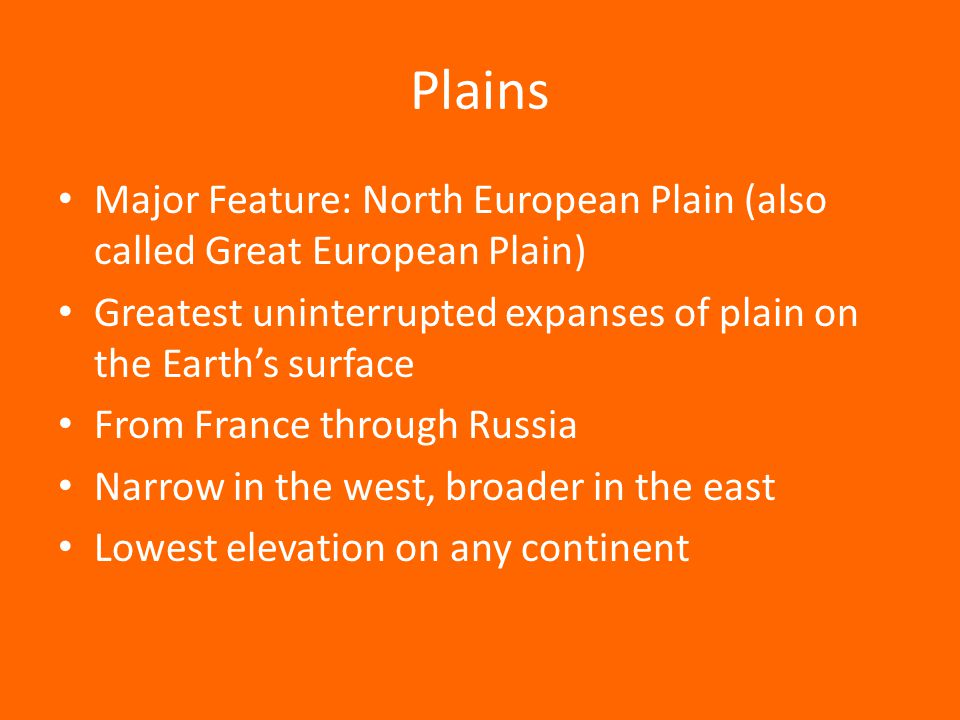 Plains Major Feature: North European Plain (also called Great European Plain) Greatest uninterrupted expanses of plain on the Earth's surface.