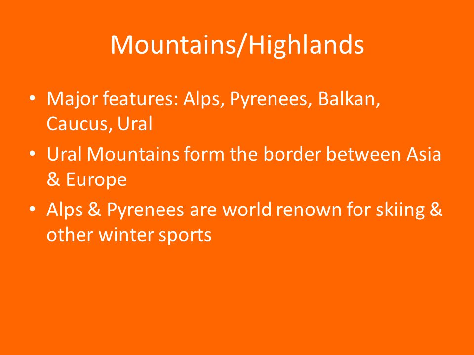 Mountains/Highlands Major features: Alps, Pyrenees, Balkan, Caucus, Ural. Ural Mountains form the border between Asia & Europe.