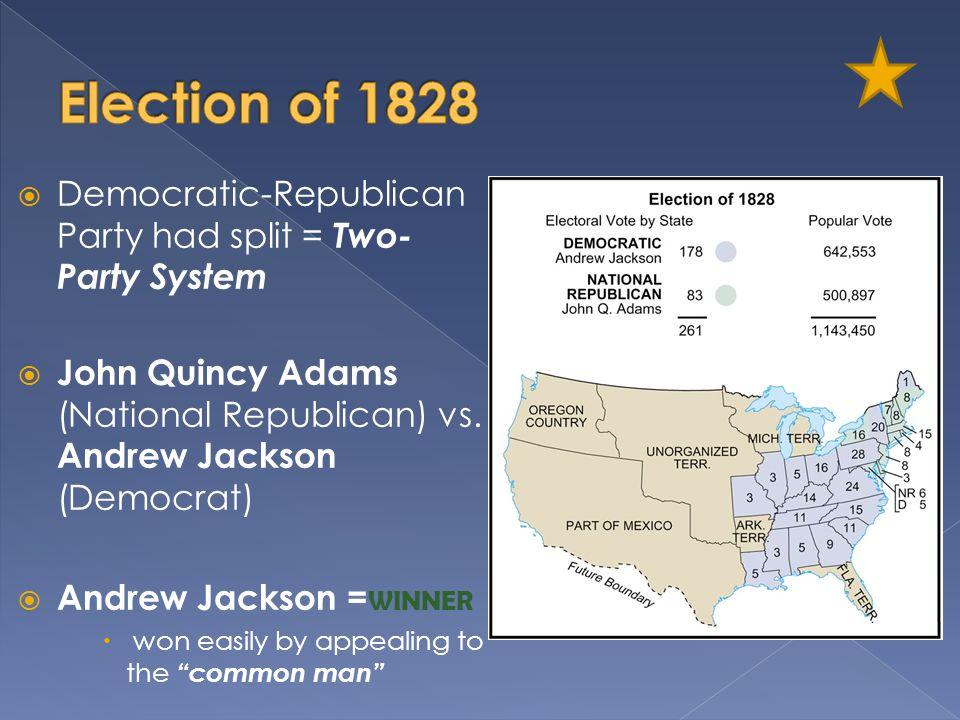 Election of 1828 Democratic-Republican Party had split = Two-Party System. John Quincy Adams (National Republican) vs. Andrew Jackson (Democrat)