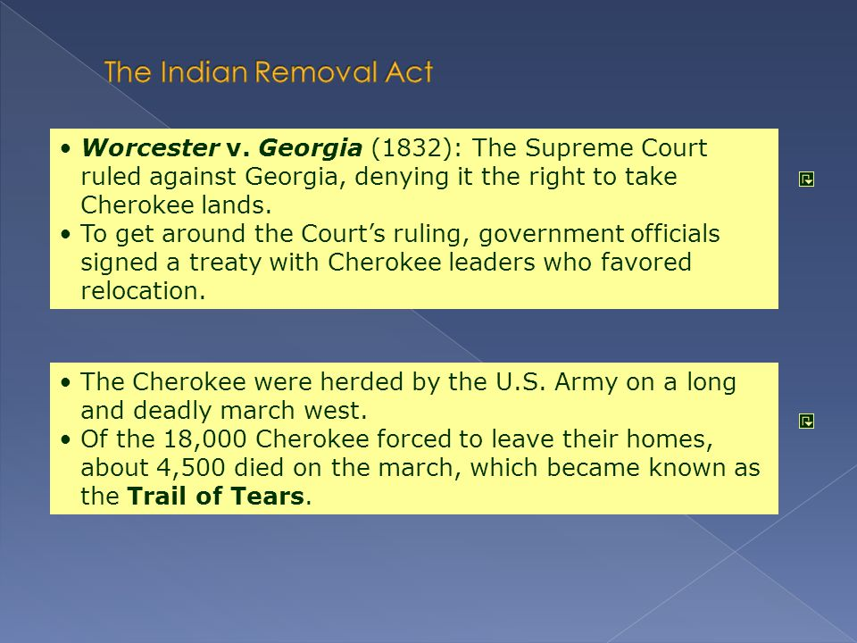 The Indian Removal Act Worcester v. Georgia (1832): The Supreme Court ruled against Georgia, denying it the right to take Cherokee lands.