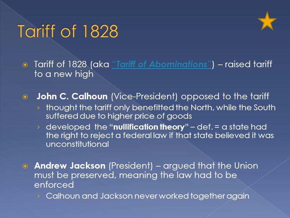 Tariff of 1828 Tariff of 1828 (aka Tariff of Abominations ) – raised tariff to a new high. John C. Calhoun (Vice-President) opposed to the tariff.