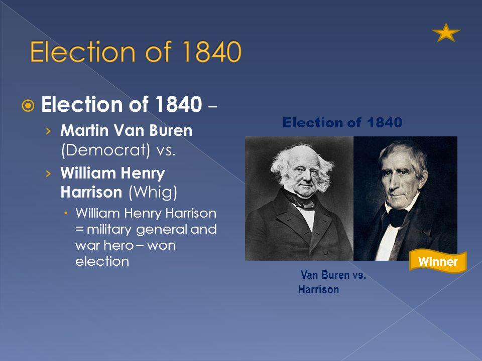Election of 1840 Election of 1840 – Martin Van Buren (Democrat) vs.