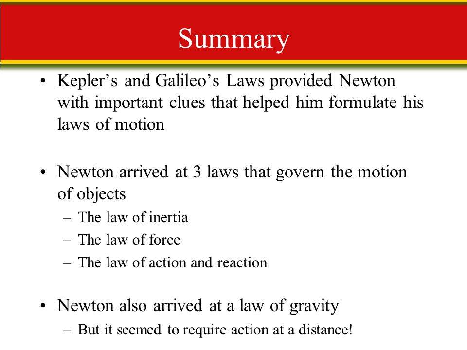 Summary Kepler's and Galileo's Laws provided Newton with important clues that helped him formulate his laws of motion.