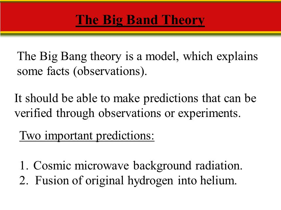 The Big Band Theory The Big Bang theory is a model, which explains some facts (observations).