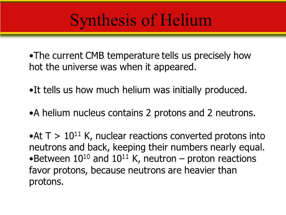 Synthesis of Helium The current CMB temperature tells us precisely how hot the universe was when it appeared.